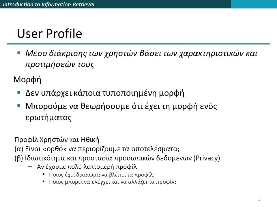 Introduction to Information Retrieval 5 User Profile  Mέσο διάκρισης των χρηστών βάσει των χαρακτηριστικών και προτιμήσεών τους Μορφή  Δεν υπάρχει κάποια τυποποιημένη μορφή  Μπορούμε να θεωρήσουμε ότι έχει τη μορφή ενός ερωτήματος Προφίλ Χρηστών και Ηθική (α) Είναι «ορθό» να περιορίζουμε τα αποτελέσματα; (β) Ιδιωτικότητα και προστασία προσωπικών δεδομένων (Privacy) –Αν έχουμε πολύ λεπτομερή προφίλ  Ποιος έχει δικαίωμα να βλέπει τα προφίλ;  Ποιος μπορεί να ελέγχει και να αλλάζει τα προφίλ;
