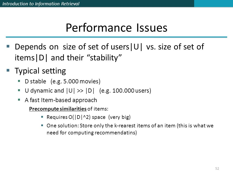 "Introduction to Information Retrieval 52 Performance Issues  Depends on size of set of users|U| vs. size of set of items|D| and their ""stability""  T"