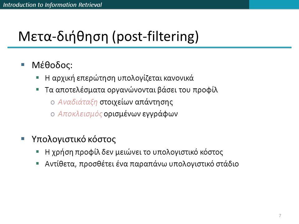 Introduction to Information Retrieval 7 Μετα-διήθηση (post-filtering)  Μέθοδος:  Η αρχική επερώτηση υπολογίζεται κανονικά  Τα αποτελέσματα οργανώνονται βάσει του προφίλ oΑναδιάταξη στοιχείων απάντησης oΑποκλεισμός ορισμένων εγγράφων  Υπολογιστικό κόστος  Η χρήση προφίλ δεν μειώνει το υπολογιστικό κόστος  Αντίθετα, προσθέτει ένα παραπάνω υπολογιστικό στάδιο