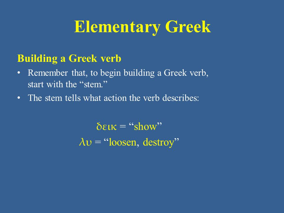 Elementary Greek Building a Greek verb • Remember that, to begin building a Greek verb, start with the stem. • The stem tells what action the verb describes: δεικ = show λυ = loosen, destroy