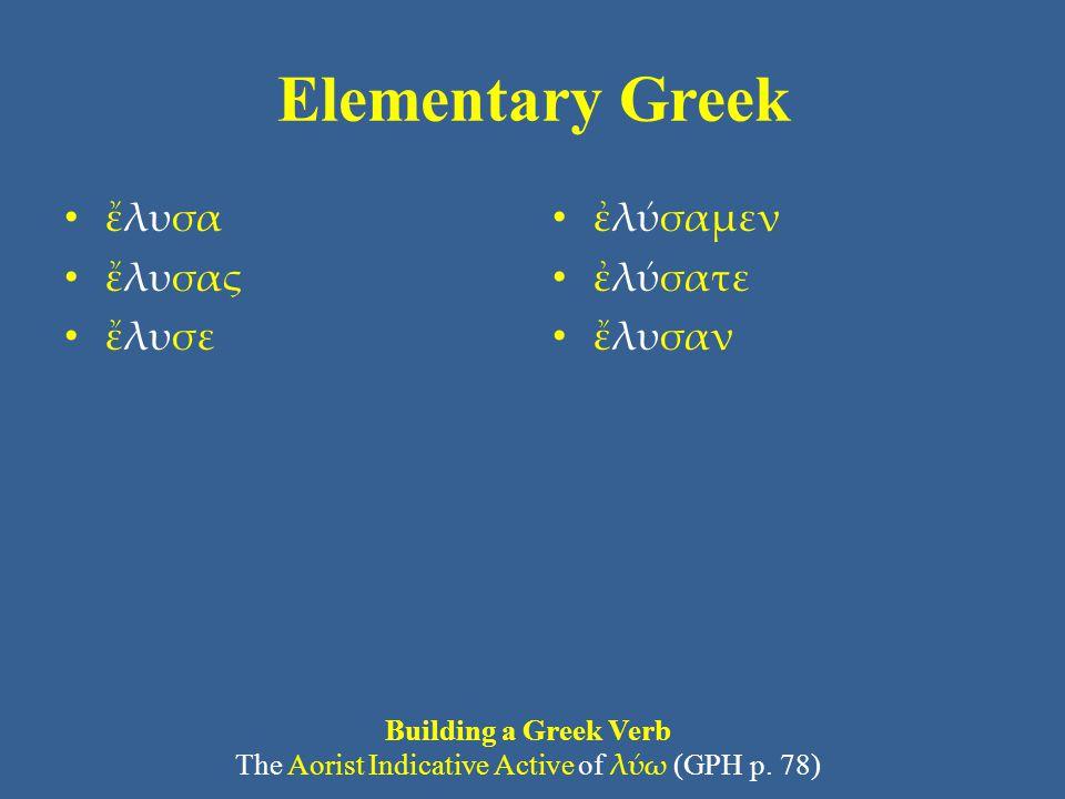 Elementary Greek • ἔλυσα • ἔλυσας • ἔλυσε • ἐλύσαμεν • ἐλύσατε • ἔλυσαν Building a Greek Verb The Aorist Indicative Active of λύω (GPH p. 78)