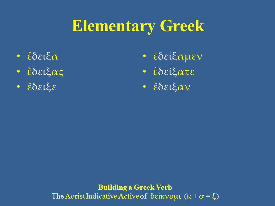Elementary Greek • ἔδειξα • ἔδειξας • ἔδειξε • ἐδείξαμεν • ἐδείξατε • ἔδειξαν Building a Greek Verb The Aorist Indicative Active of δείκνυμι ( κ + σ =