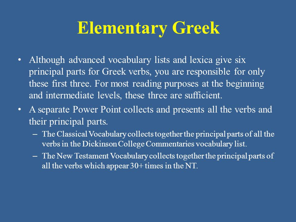 Elementary Greek • Although advanced vocabulary lists and lexica give six principal parts for Greek verbs, you are responsible for only these first three.