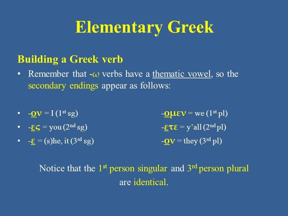Elementary Greek Building a Greek verb • Remember that - ω verbs have a thematic vowel, so the secondary endings appear as follows: • - ον = I (1 st sg) - ομεν = we (1 st pl) • - ες = you (2 nd sg) - ετε = y'all (2 nd pl) • - ε = (s)he, it (3 rd sg) - ον = they (3 rd pl) Notice that the 1 st person singular and 3 rd person plural are identical.