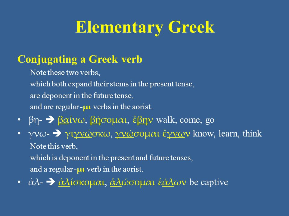 Elementary Greek Conjugating a Greek verb Note these two verbs, which both expand their stems in the present tense, are deponent in the future tense, and are regular - μι verbs in the aorist.