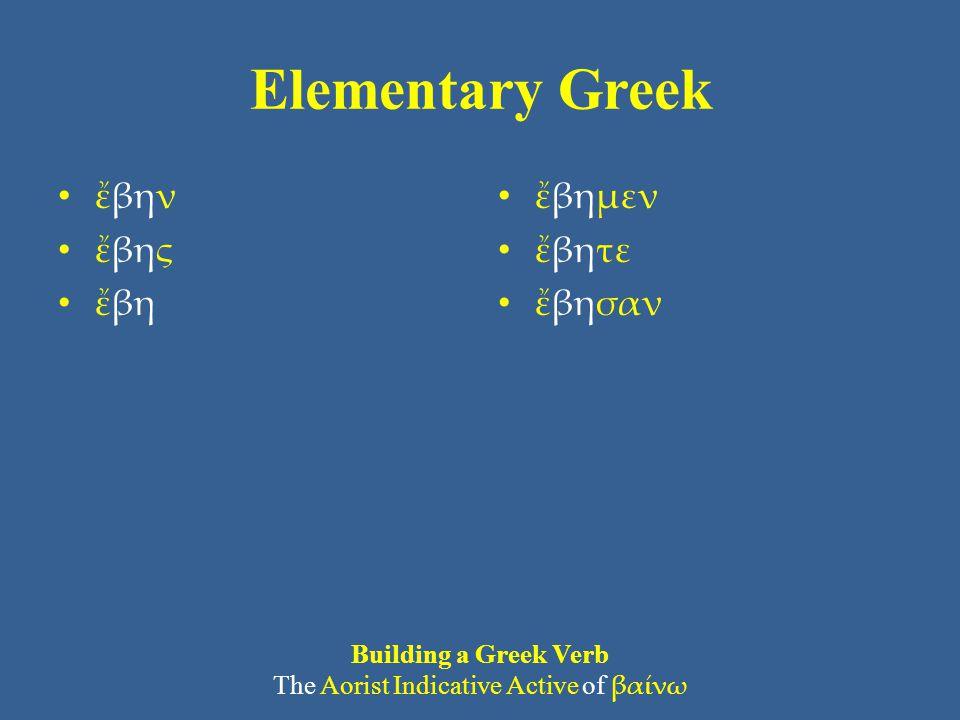 Elementary Greek • ἔβην • ἔβης • ἔβη • ἔβημεν • ἔβητε • ἔβησαν Building a Greek Verb The Aorist Indicative Active of βαίνω