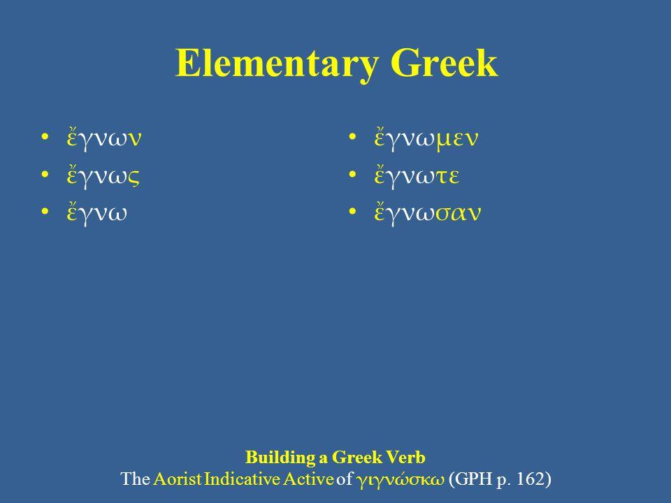 Elementary Greek • ἔγνων • ἔγνως • ἔγνω • ἔγνωμεν • ἔγνωτε • ἔγνωσαν Building a Greek Verb The Aorist Indicative Active of γιγνώσκω (GPH p. 162)