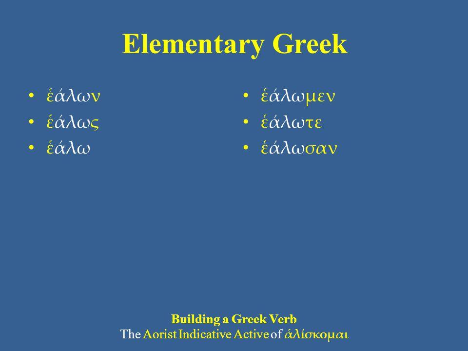 Elementary Greek • ἑάλων • ἑάλως • ἑάλω • ἑάλωμεν • ἑάλωτε • ἑάλωσαν Building a Greek Verb The Aorist Indicative Active of ἁλίσκομαι