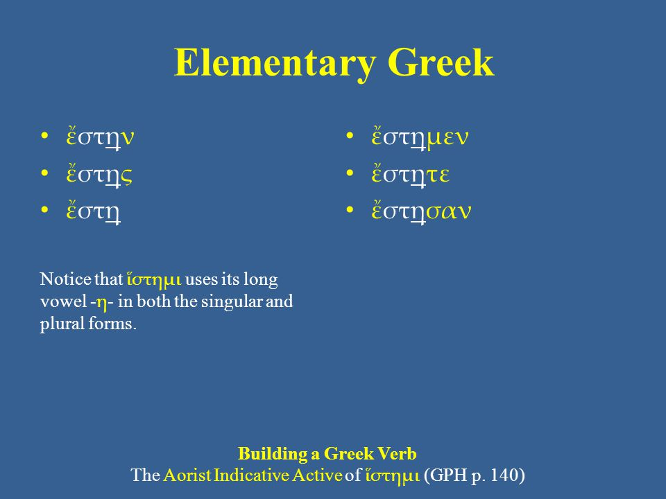 Elementary Greek • ἔστην • ἔστης • ἔστη Notice that ἵστημι uses its long vowel - η - in both the singular and plural forms.