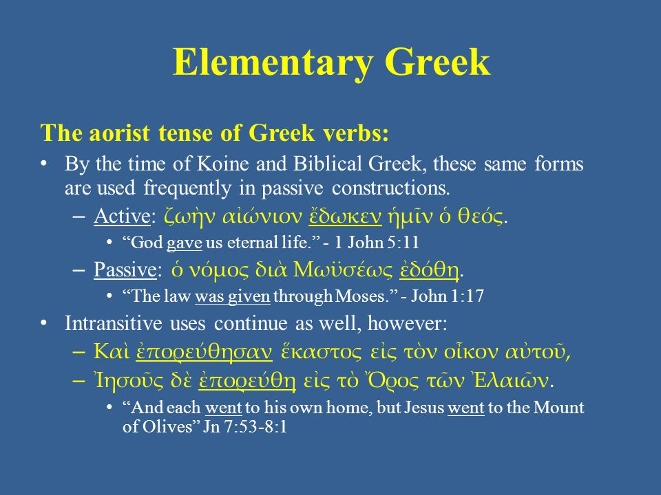 Elementary Greek The aorist tense of Greek verbs: • By the time of Koine and Biblical Greek, these same forms are used frequently in passive constructions.