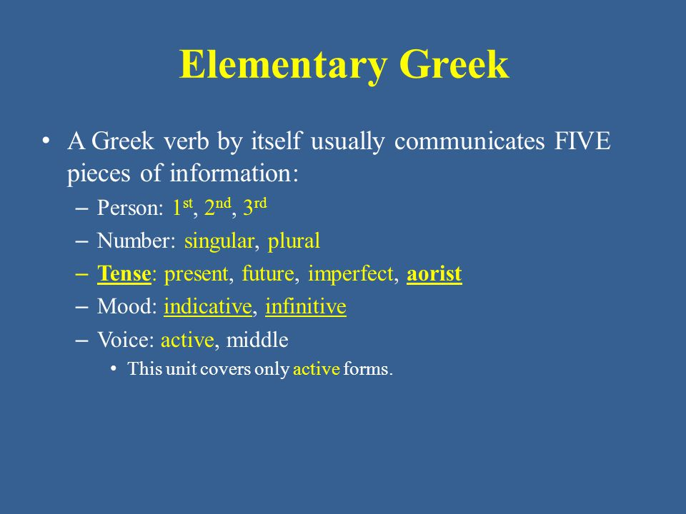 Elementary Greek • A Greek verb by itself usually communicates FIVE pieces of information: – Person: 1 st, 2 nd, 3 rd – Number: singular, plural – Tense: present, future, imperfect, aorist – Mood: indicative, infinitive – Voice: active, middle • This unit covers only active forms.