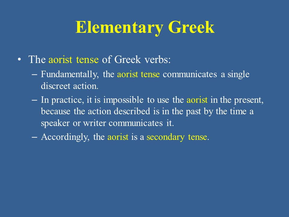 Elementary Greek • The aorist tense of Greek verbs: – Both the imperfect and aorist tenses describe actions in the past.