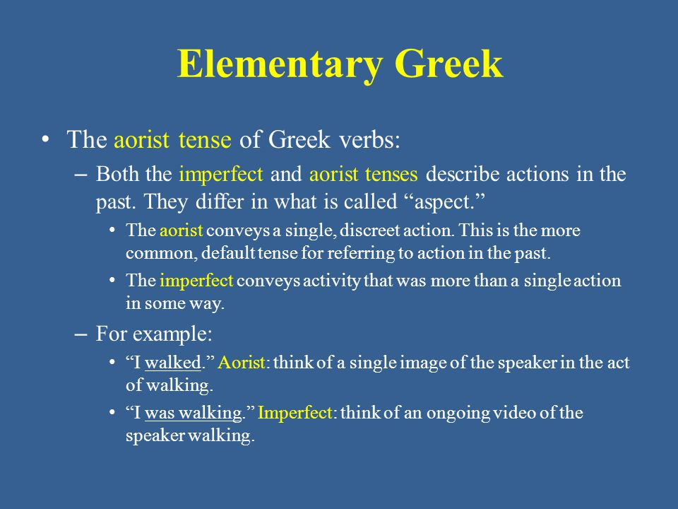 Elementary Greek • The aorist tense of Greek verbs: – In form, both the aorist and imperfect are secondary tenses, so • an augment ( ἐ -) precedes the stem in the indicative mood, and • they use secondary endings.