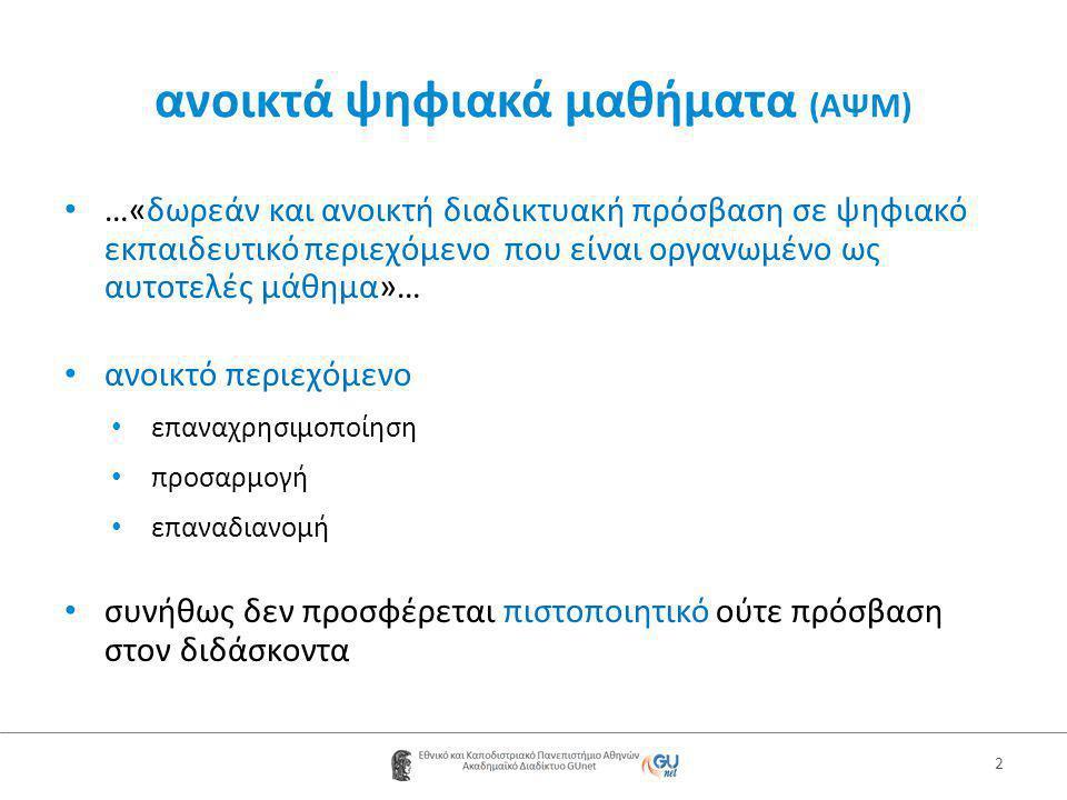 ανοικτά ψηφιακά μαθήματα (ΑΨΜ) • …«δωρεάν και ανοικτή διαδικτυακή πρόσβαση σε ψηφιακό εκπαιδευτικό περιεχόμενο που είναι οργανωμένο ως αυτοτελές μάθημα»… • ανοικτό περιεχόμενο • επαναχρησιμοποίηση • προσαρμογή • επαναδιανομή • συνήθως δεν προσφέρεται πιστοποιητικό ούτε πρόσβαση στον διδάσκοντα 2