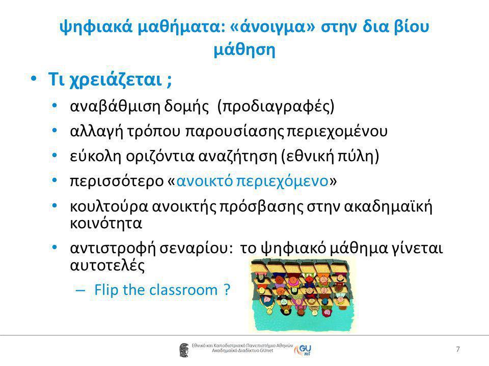 ψηφιακά μαθήματα: «άνοιγμα» στην δια βίου μάθηση • Τι χρειάζεται ; • αναβάθμιση δομής (προδιαγραφές) • αλλαγή τρόπου παρουσίασης περιεχομένου • εύκολη οριζόντια αναζήτηση (εθνική πύλη) • περισσότερο «ανοικτό περιεχόμενο» • κουλτούρα ανοικτής πρόσβασης στην ακαδημαϊκή κοινότητα • αντιστροφή σεναρίου: το ψηφιακό μάθημα γίνεται αυτοτελές – Flip the classroom .