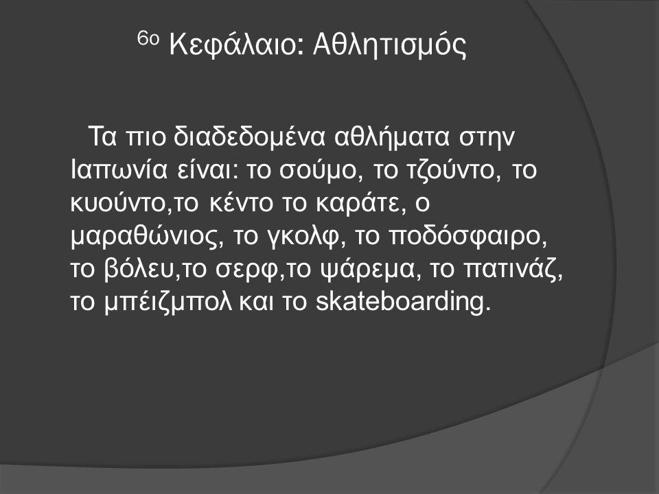 6ο Κεφάλαιο: Αθλητισμός Τα πιο διαδεδομένα αθλήματα στην Ιαπωνία είναι: το σούμο, το τζούντο, το κυούντο,το κέντο το καράτε, ο μαραθώνιος, το γκολφ, το ποδόσφαιρο, το βόλευ,το σερφ,το ψάρεμα, το πατινάζ, το μπέιζμπολ και το skateboarding.