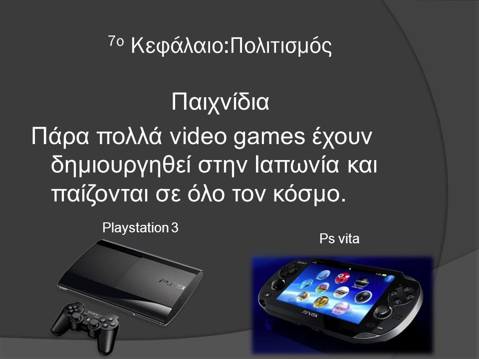 7ο Κεφάλαιο:Πολιτισμός Παιχνίδια Πάρα πολλά video games έχουν δημιουργηθεί στην Ιαπωνία και παίζονται σε όλο τον κόσμο.