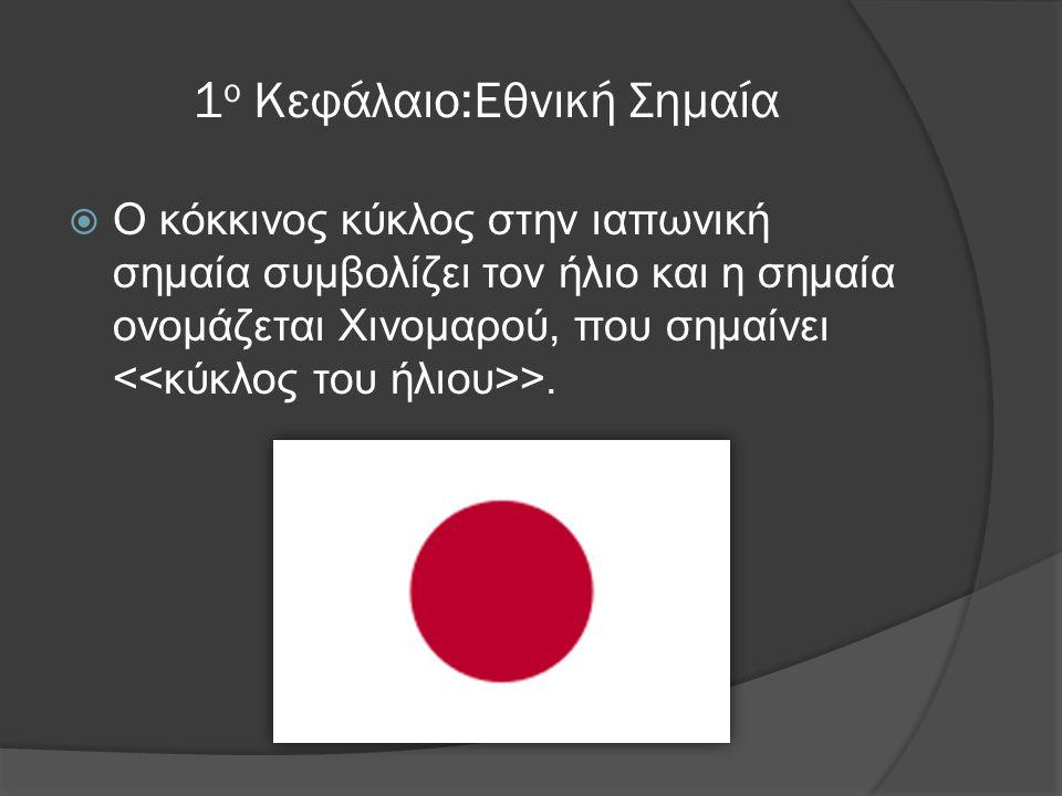1 ο Κεφάλαιο:Εθνική Σημαία  Ο κόκκινος κύκλος στην ιαπωνική σημαία συμβολίζει τον ήλιο και η σημαία ονομάζεται Χινομαρού, που σημαίνει >.