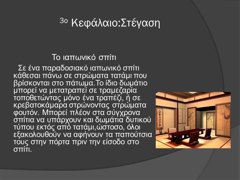 3ο Κεφάλαιο:Στέγαση Το ιαπωνικό σπίτι Σε ένα παραδοσιακό ιαπωνικό σπίτι κάθεσαι πάνω σε στρώματα τατάμι που βρίσκονται στο πάτωμα.Το ίδιο δωμάτιο μπορεί να μετατραπεί σε τραμεζαρία τοποθετώντας μόνο ένα τραπέζι, ή σε κρεβατοκάμαρα στρώνοντας στρώματα φουτόν.