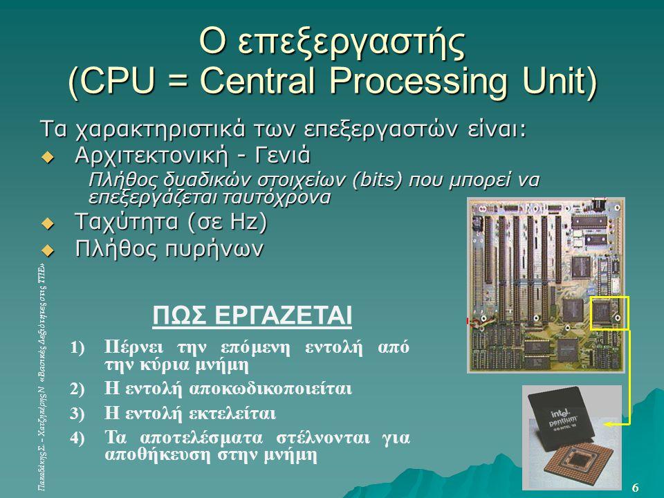 Παπαδάκης Σ. – Χατζηπέρης Ν «Βασικές Δεξιότητες στις ΤΠΕ» 6 6 Ο επεξεργαστής (CPU = Central Processing Unit) Τα χαρακτηριστικά των επεξεργαστών είναι: