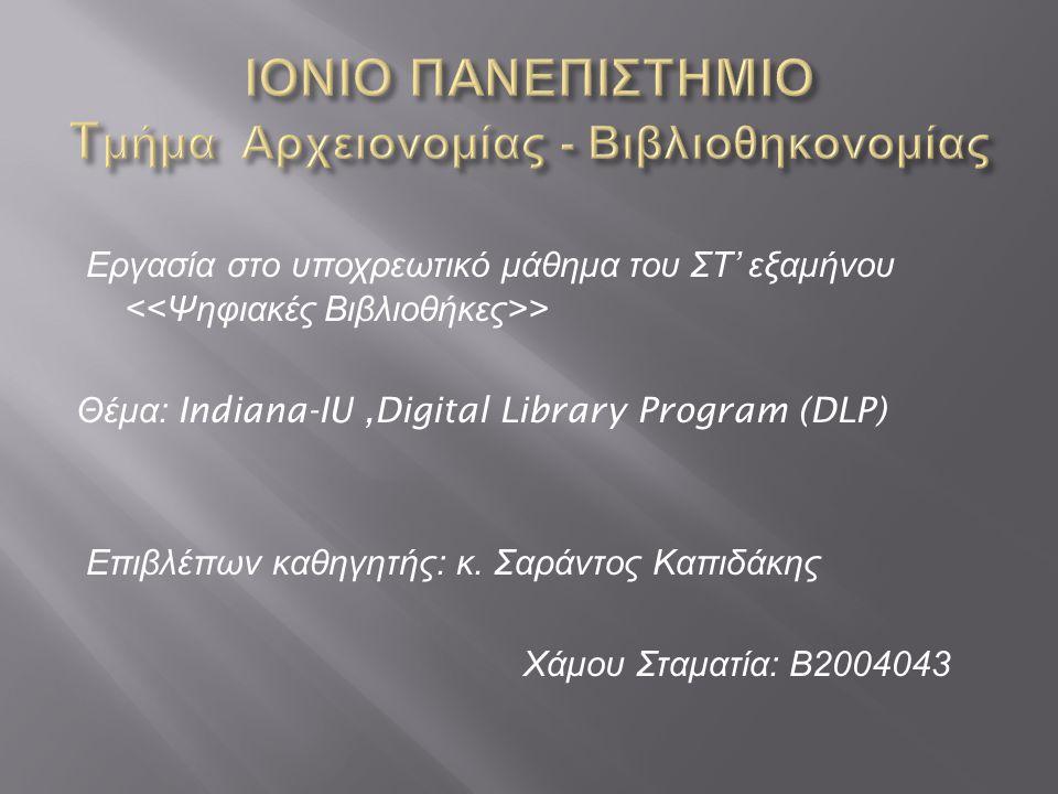 To IU Digital Library Program (DLP) είναι αφιερωμένο στην παραγωγή, τη συντήρηση, τη παράδοση, και τη διατήρηση ενός ευρύ φάσματος υψηλής ποιότητας δικτυωμένων πόρων για ακαδημαϊκούς και φοιτητές στο Indiana πανεπιστήμιο και αλλού.