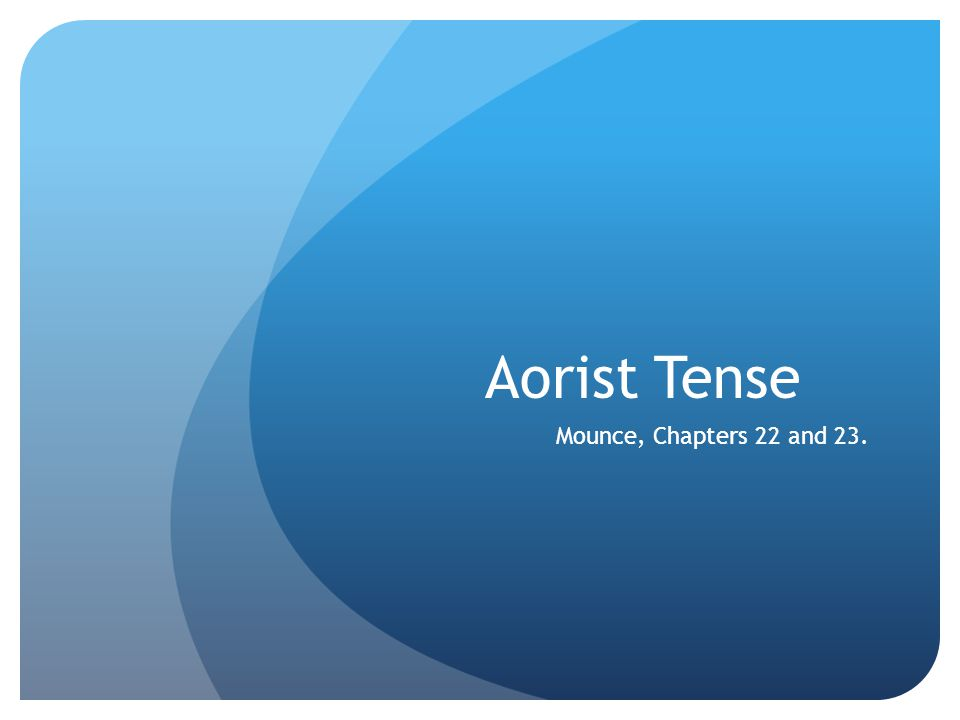 Aorist Tense Mounce, Chapters 22 and 23.