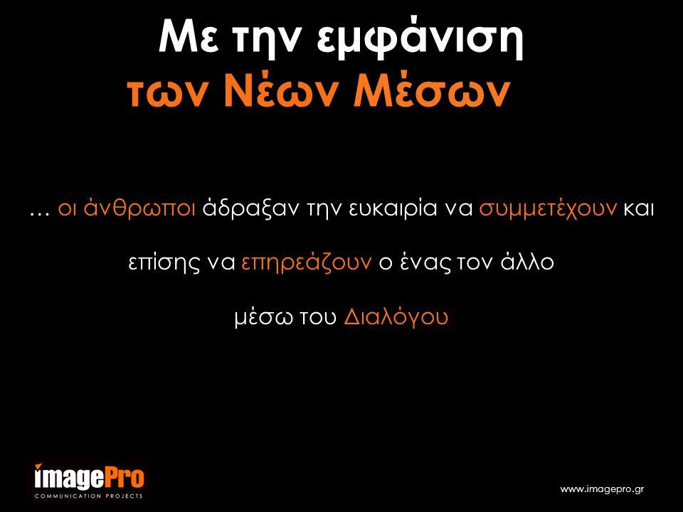 www.imagepro.gr … οι άνθρωποι άδραξαν την ευκαιρία να συμμετέχουν και επίσης να επηρεάζουν ο ένας τον άλλο μέσω του Διαλόγου Με την εμφάνιση των Νέων Μέσων…