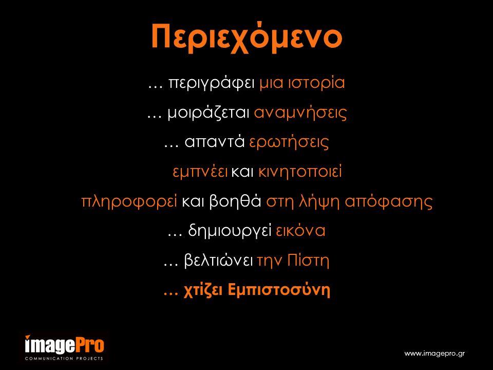 www.imagepro.gr … περιγράφει μια ιστορία … μοιράζεται αναμνήσεις … απαντά ερωτήσεις … εμπνέει και κινητοποιεί … πληροφορεί και βοηθά στη λήψη απόφασης … δημιουργεί εικόνα … βελτιώνει την Πίστη … χτίζει Εμπιστοσύνη Περιεχόμενο
