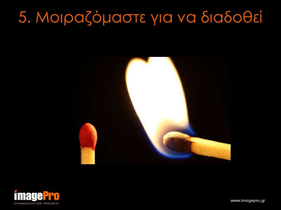 www.imagepro.gr 5. Μοιραζόμαστε για να διαδοθεί