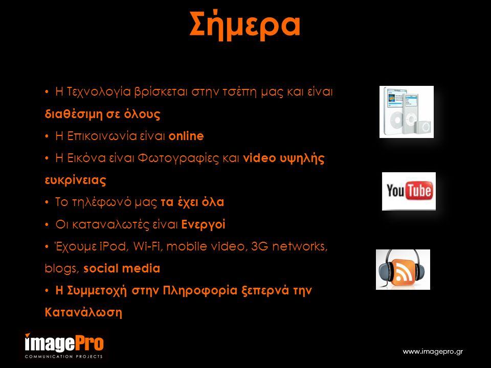 www.imagepro.gr • Η Τεχνολογία βρίσκεται στην τσέπη μας και είναι διαθέσιμη σε όλους • Η Επικοινωνία είναι online • Η Εικόνα είναι Φωτογραφίες και video υψηλής ευκρίνειας • Το τηλέφωνό μας τα έχει όλα • Οι καταναλωτές είναι Ενεργοί • Έχουμε iPod, Wi-Fi, mobile video, 3G networks, blogs, social media • Η Συμμετοχή στην Πληροφορία ξεπερνά την ΚατανάλωσηΣήμερα