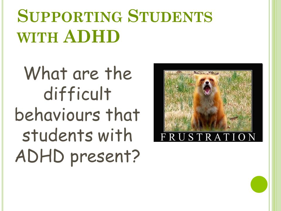 S UPPORTING S TUDENTS WITH ADHD What are the difficult behaviours that students with ADHD present?