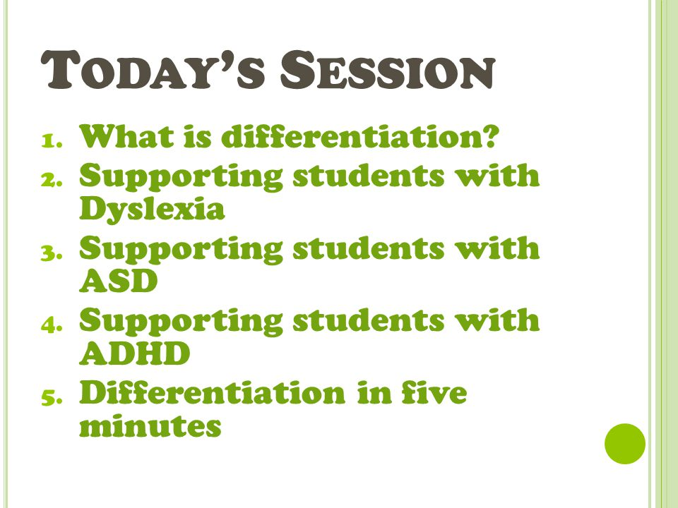 T ODAY ' S S ESSION 1. What is differentiation? 2. Supporting students with Dyslexia 3. Supporting students with ASD 4. Supporting students with ADHD