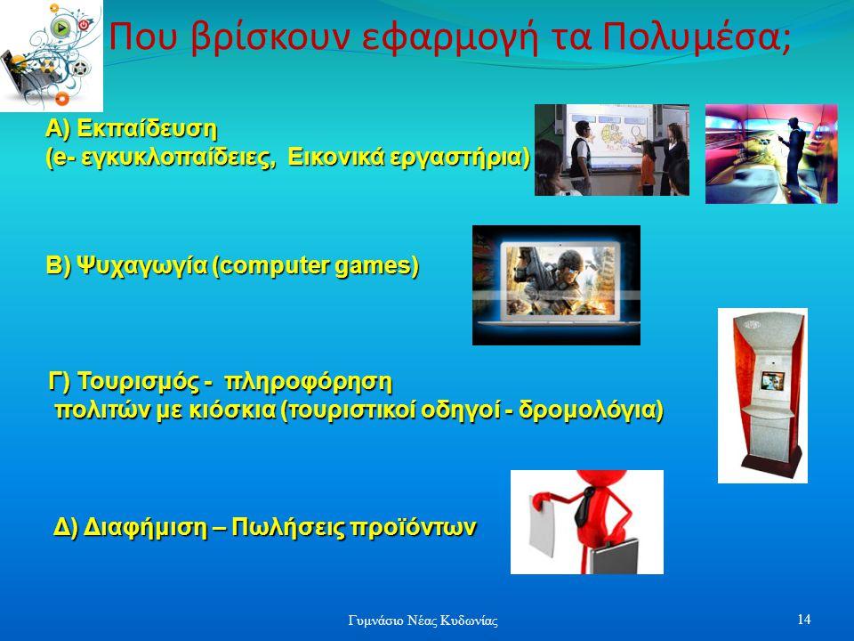 Που βρίσκουν εφαρμογή τα Πολυμέσα; Α) Εκπαίδευση (e- εγκυκλοπαίδειες, Εικονικά εργαστήρια) Γ) Τουρισμός - πληροφόρηση πολιτών με κιόσκια (τουριστικοί οδηγοί - δρομολόγια) πολιτών με κιόσκια (τουριστικοί οδηγοί - δρομολόγια) Β) Ψυχαγωγία (computer games) Δ) Διαφήμιση – Πωλήσεις προϊόντων 14 Γυμνάσιο Νέας Κυδωνίας