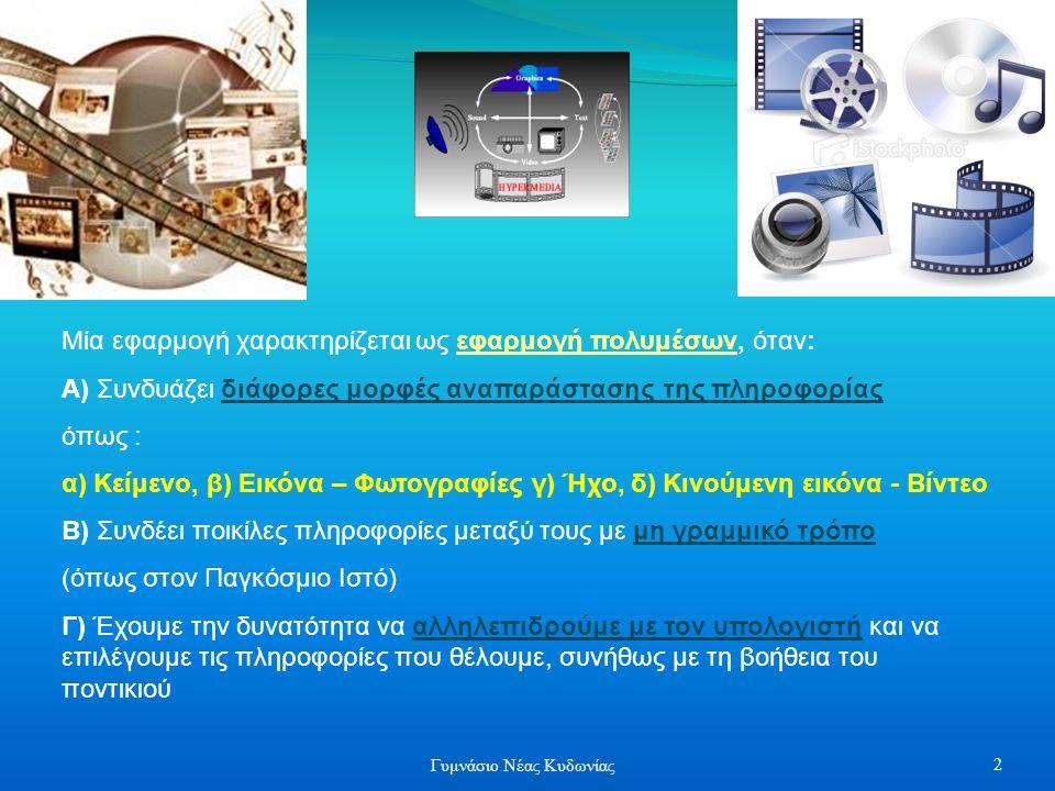Μία εφαρμογή χαρακτηρίζεται ως εφαρμογή πολυμέσων, όταν: Α) Συνδυάζει διάφορες μορφές αναπαράστασης της πληροφορίας όπως : α) Κείμενο, β) Εικόνα – Φωτογραφίες γ) Ήχο, δ) Κινούμενη εικόνα - Βίντεο Β) Συνδέει ποικίλες πληροφορίες μεταξύ τους με μη γραμμικό τρόπο (όπως στον Παγκόσμιο Ιστό) Γ) Έχουμε την δυνατότητα να αλληλεπιδρούμε με τον υπολογιστή και να επιλέγουμε τις πληροφορίες που θέλουμε, συνήθως με τη βοήθεια του ποντικιού 2 Γυμνάσιο Νέας Κυδωνίας