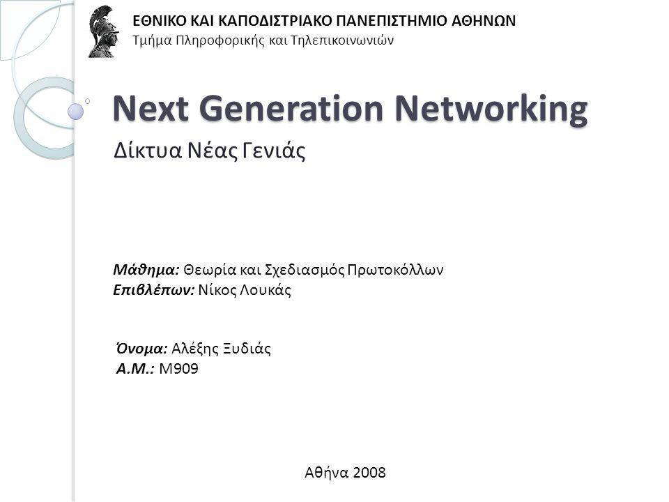 Next Generation Networking Δίκτυα Νέας Γενιάς ΕΘΝΙΚΟ ΚΑΙ ΚΑΠΟΔΙΣΤΡΙΑΚΟ ΠΑΝΕΠΙΣΤΗΜΙΟ ΑΘΗΝΩΝ Τμήμα Πληροφορικής και Τηλεπικοινωνιών Αθήνα 2008 Μάθημα: Θεωρία και Σχεδιασμός Πρωτοκόλλων Επιβλέπων: Νίκος Λουκάς Όνομα: Αλέξης Ξυδιάς Α.Μ.: Μ909