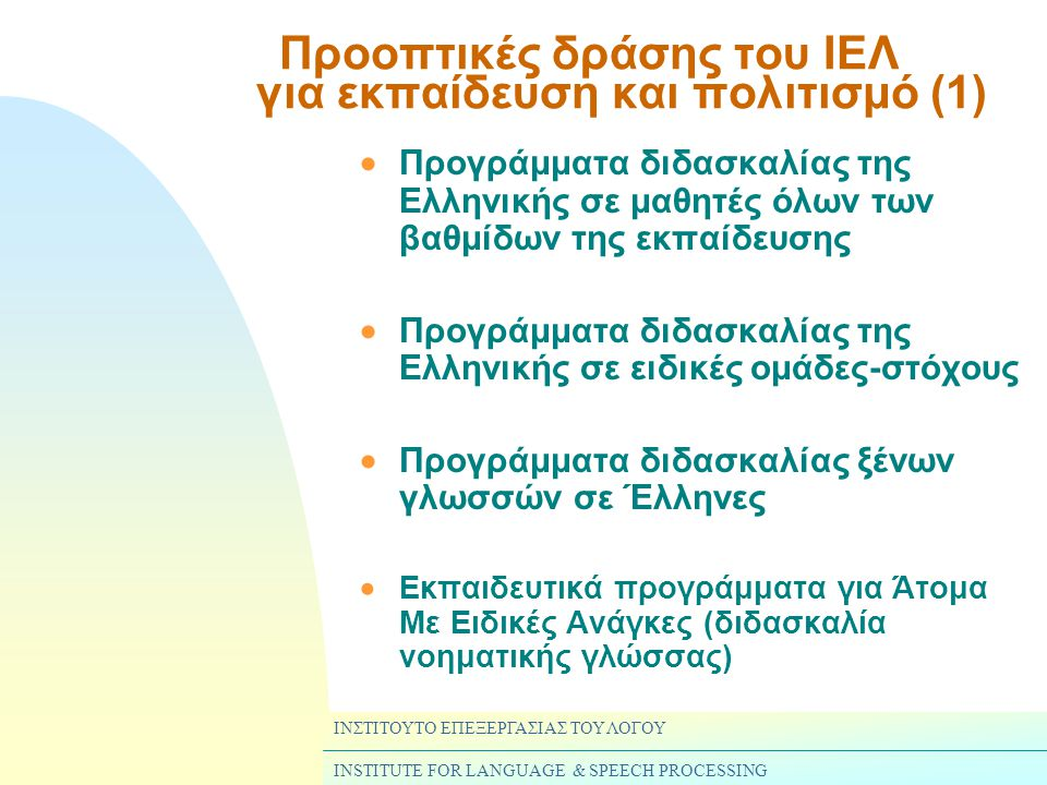 ΙΝΣΤΙΤΟΥΤΟ ΕΠΕΞΕΡΓΑΣΙΑΣ ΤΟΥ ΛΟΓΟΥ INSTITUTE FOR LANGUAGE & SPEECH PROCESSING Προοπτικές δράσης του ΙΕΛ για εκπαίδευση και πολιτισμό (1)  Προγράμματα διδασκαλίας της Ελληνικής σε μαθητές όλων των βαθμίδων της εκπαίδευσης  Προγράμματα διδασκαλίας της Ελληνικής σε ειδικές ομάδες-στόχους  Προγράμματα διδασκαλίας ξένων γλωσσών σε Έλληνες  Εκπαιδευτικά προγράμματα για Άτομα Με Ειδικές Ανάγκες (διδασκαλία νοηματικής γλώσσας)
