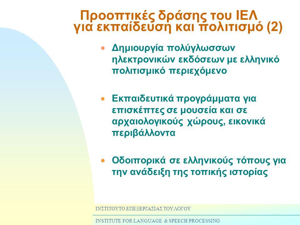 ΙΝΣΤΙΤΟΥΤΟ ΕΠΕΞΕΡΓΑΣΙΑΣ ΤΟΥ ΛΟΓΟΥ INSTITUTE FOR LANGUAGE & SPEECH PROCESSING  Δημιουργία πολύγλωσσων ηλεκτρονικών εκδόσεων με ελληνικό πολιτισμικό περιεχόμενο  Εκπαιδευτικά προγράμματα για επισκέπτες σε μουσεία και σε αρχαιολογικούς χώρους, εικονικά περιβάλλοντα  Οδοιπορικά σε ελληνικούς τόπους για την ανάδειξη της τοπικής ιστορίας Προοπτικές δράσης του ΙΕΛ για εκπαίδευση και πολιτισμό (2)
