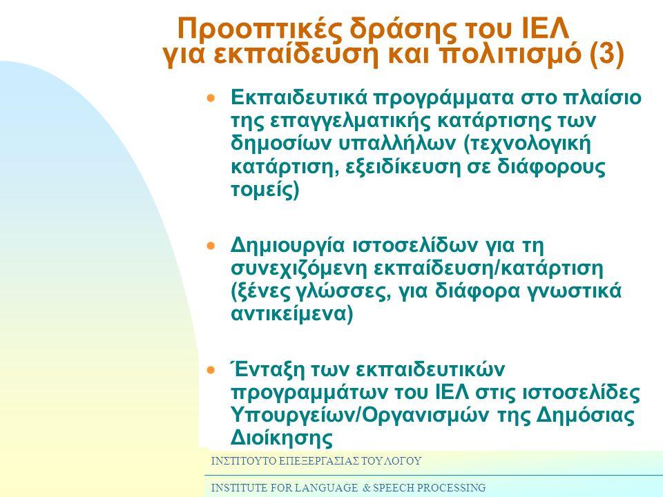 ΙΝΣΤΙΤΟΥΤΟ ΕΠΕΞΕΡΓΑΣΙΑΣ ΤΟΥ ΛΟΓΟΥ INSTITUTE FOR LANGUAGE & SPEECH PROCESSING  Εκπαιδευτικά προγράμματα στο πλαίσιο της επαγγελματικής κατάρτισης των δημοσίων υπαλλήλων (τεχνολογική κατάρτιση, εξειδίκευση σε διάφορους τομείς)  Δημιουργία ιστοσελίδων για τη συνεχιζόμενη εκπαίδευση/κατάρτιση (ξένες γλώσσες, για διάφορα γνωστικά αντικείμενα)  Ένταξη των εκπαιδευτικών προγραμμάτων του ΙΕΛ στις ιστοσελίδες Υπουργείων/Οργανισμών της Δημόσιας Διοίκησης Προοπτικές δράσης του ΙΕΛ για εκπαίδευση και πολιτισμό (3)