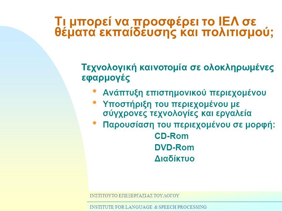 ΙΝΣΤΙΤΟΥΤΟ ΕΠΕΞΕΡΓΑΣΙΑΣ ΤΟΥ ΛΟΓΟΥ INSTITUTE FOR LANGUAGE & SPEECH PROCESSING Τι μπορεί να προσφέρει το ΙΕΛ σε θέματα εκπαίδευσης και πολιτισμού; • Ανάπτυξη επιστημονικού περιεχομένου • Υποστήριξη του περιεχομένου με σύγχρονες τεχνολογίες και εργαλεία • Παρουσίαση του περιεχομένου σε μορφή: CD-Rom DVD-Rom Διαδίκτυο Τεχνολογική καινοτομία σε ολοκληρωμένες εφαρμογές