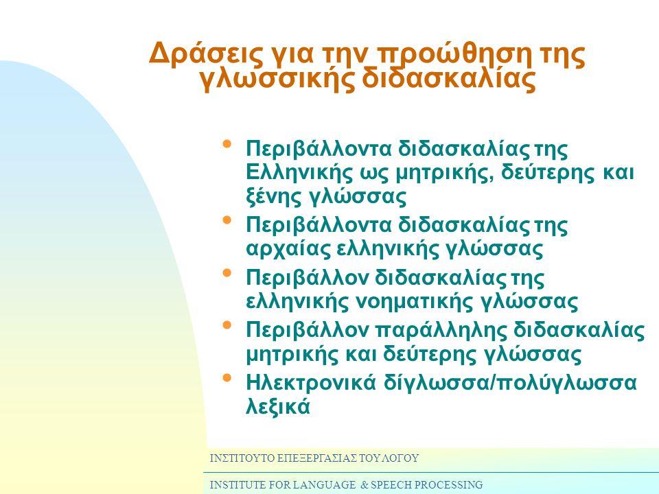 ΙΝΣΤΙΤΟΥΤΟ ΕΠΕΞΕΡΓΑΣΙΑΣ ΤΟΥ ΛΟΓΟΥ INSTITUTE FOR LANGUAGE & SPEECH PROCESSING Δράσεις για την προώθηση της γλωσσικής διδασκαλίας • Περιβάλλοντα διδασκαλίας της Ελληνικής ως μητρικής, δεύτερης και ξένης γλώσσας • Περιβάλλοντα διδασκαλίας της αρχαίας ελληνικής γλώσσας • Περιβάλλον διδασκαλίας της ελληνικής νοηματικής γλώσσας • Περιβάλλον παράλληλης διδασκαλίας μητρικής και δεύτερης γλώσσας • Ηλεκτρονικά δίγλωσσα/πολύγλωσσα λεξικά