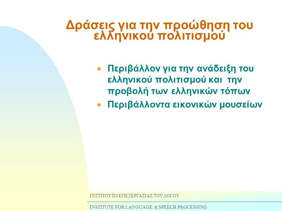ΙΝΣΤΙΤΟΥΤΟ ΕΠΕΞΕΡΓΑΣΙΑΣ ΤΟΥ ΛΟΓΟΥ INSTITUTE FOR LANGUAGE & SPEECH PROCESSING Δράσεις για την προώθηση του ελληνικού πολιτισμού  Περιβάλλον για την ανάδειξη του ελληνικού πολιτισμού και την προβολή των ελληνικών τόπων  Περιβάλλοντα εικονικών μουσείων