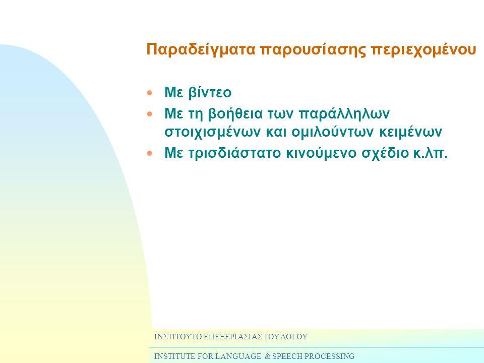 ΙΝΣΤΙΤΟΥΤΟ ΕΠΕΞΕΡΓΑΣΙΑΣ ΤΟΥ ΛΟΓΟΥ INSTITUTE FOR LANGUAGE & SPEECH PROCESSING Παραδείγματα παρουσίασης περιεχομένου  Με βίντεο  Με τη βοήθεια των παράλληλων στοιχισμένων και ομιλούντων κειμένων  Με τρισδιάστατο κινούμενο σχέδιο κ.λπ.