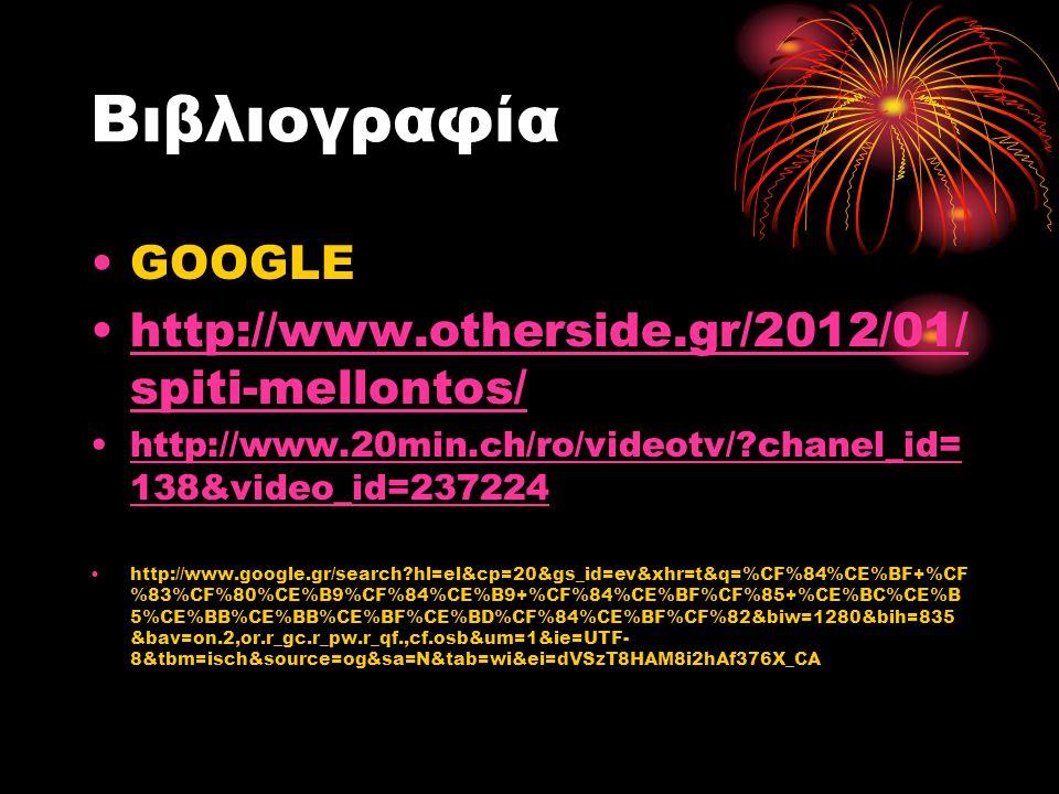 Βιβλιογραφία •GOOGLE •http://www.otherside.gr/2012/01/ spiti-mellontos/http://www.otherside.gr/2012/01/ spiti-mellontos/ •http://www.20min.ch/ro/video