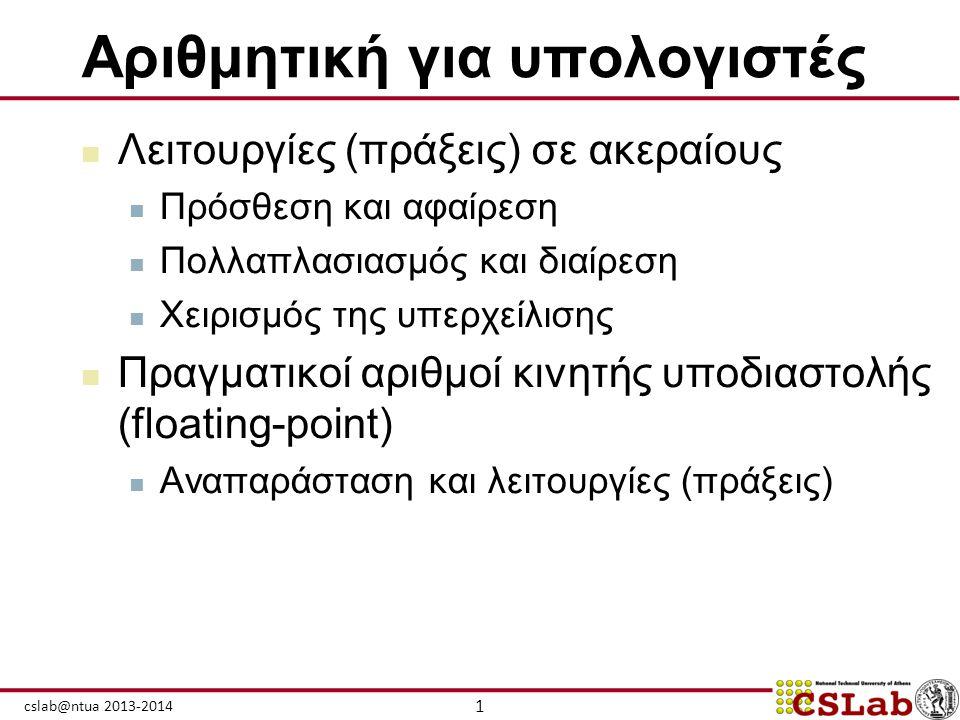 1 cslab@ntua 2013-2014 Αριθμητική για υπολογιστές  Λειτουργίες (πράξεις) σε ακεραίους  Πρόσθεση και αφαίρεση  Πολλαπλασιασμός και διαίρεση  Χειρισ