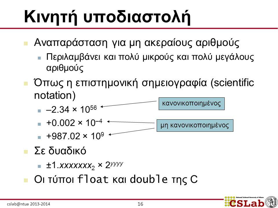 16 cslab@ntua 2013-2014 Κινητή υποδιαστολή  Αναπαράσταση για μη ακεραίους αριθμούς  Περιλαμβάνει και πολύ μικρούς και πολύ μεγάλους αριθμούς  Όπως