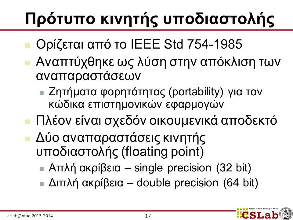 17 cslab@ntua 2013-2014 Πρότυπο κινητής υποδιαστολής  Ορίζεται από το IEEE Std 754-1985  Αναπτύχθηκε ως λύση στην απόκλιση των αναπαραστάσεων  Ζητή