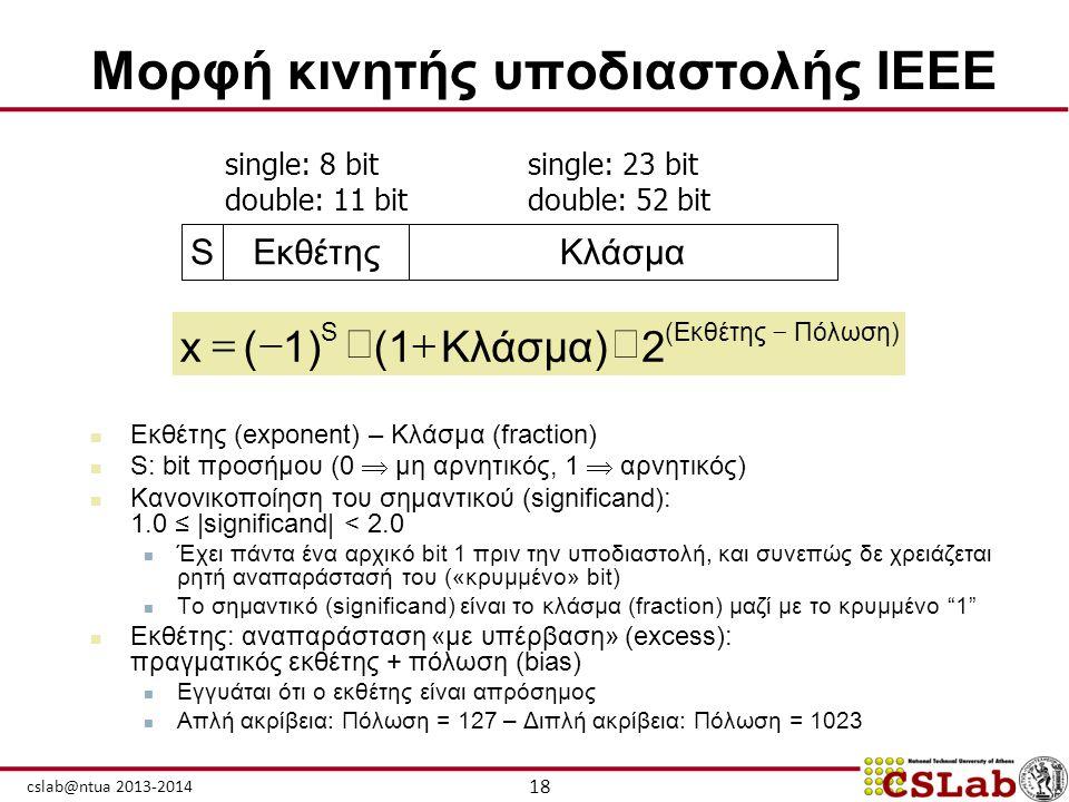 18 cslab@ntua 2013-2014 Μορφή κινητής υποδιαστολής IEEE  Εκθέτης (exponent) – Κλάσμα (fraction)  S: bit προσήμου (0  μη αρνητικός, 1  αρνητικός) 
