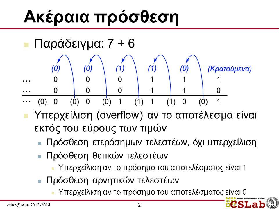 2 cslab@ntua 2013-2014 Ακέραια πρόσθεση  Παράδειγμα: 7 + 6  Υπερχείλιση (overflow) αν το αποτέλεσμα είναι εκτός του εύρους των τιμών  Πρόσθεση ετερ