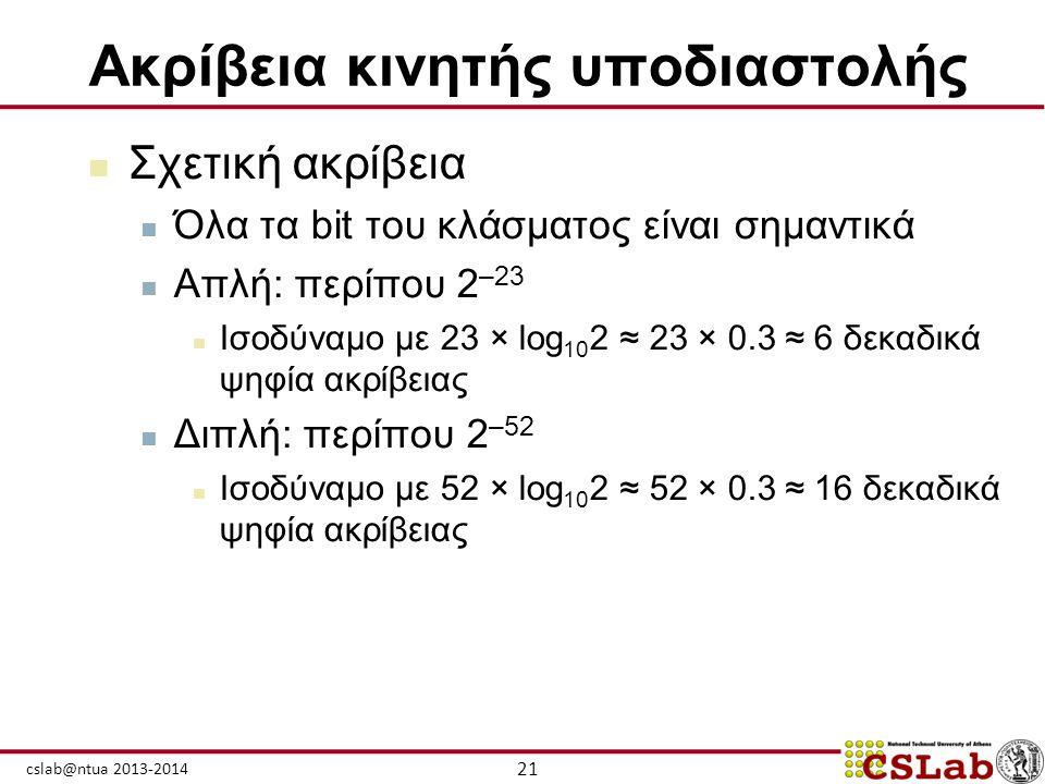 21 cslab@ntua 2013-2014 Ακρίβεια κινητής υποδιαστολής  Σχετική ακρίβεια  Όλα τα bit του κλάσματος είναι σημαντικά  Απλή: περίπου 2 –23  Ισοδύναμο