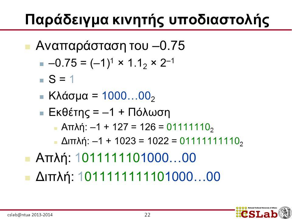22 cslab@ntua 2013-2014 Παράδειγμα κινητής υποδιαστολής  Αναπαράσταση του –0.75  –0.75 = (–1) 1 × 1.1 2 × 2 –1  S = 1  Κλάσμα = 1000…00 2  Εκθέτη